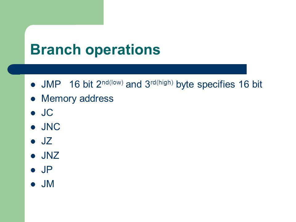 Branch operations JMP 16 bit 2nd(low) and 3rd(high) byte specifies 16 bit. Memory address. JC. JNC.