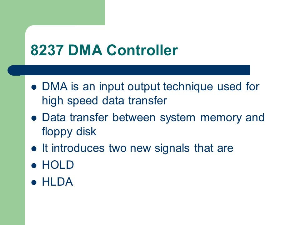 8237 DMA Controller DMA is an input output technique used for high speed data transfer. Data transfer between system memory and floppy disk.