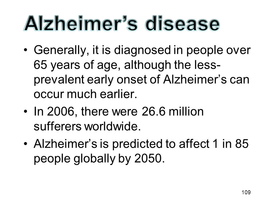 Generally, it is diagnosed in people over 65 years of age, although the less-prevalent early onset of Alzheimer's can occur much earlier.