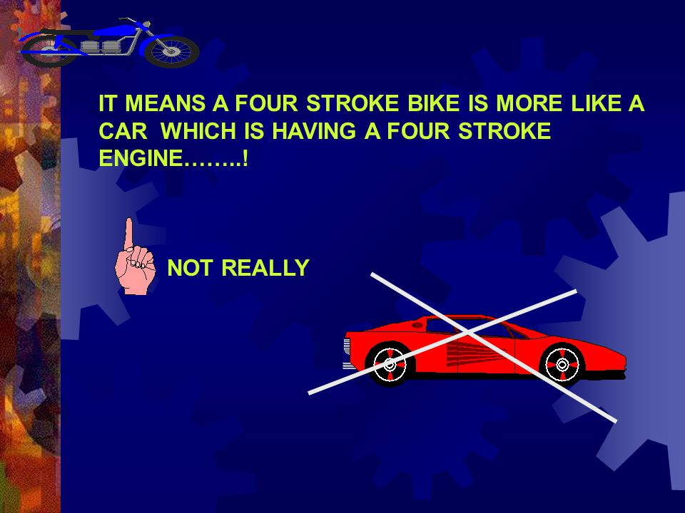 IT MEANS A FOUR STROKE BIKE IS MORE LIKE A CAR WHICH IS HAVING A FOUR STROKE ENGINE……..!