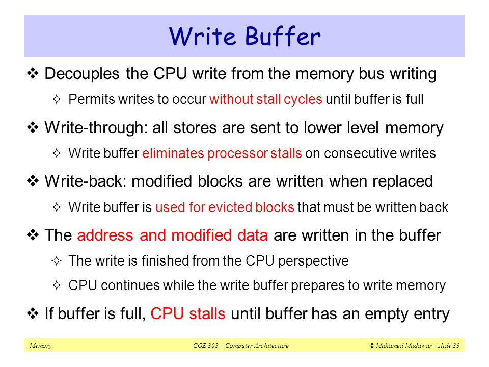 Write Buffer Decouples the CPU write from the memory bus writing