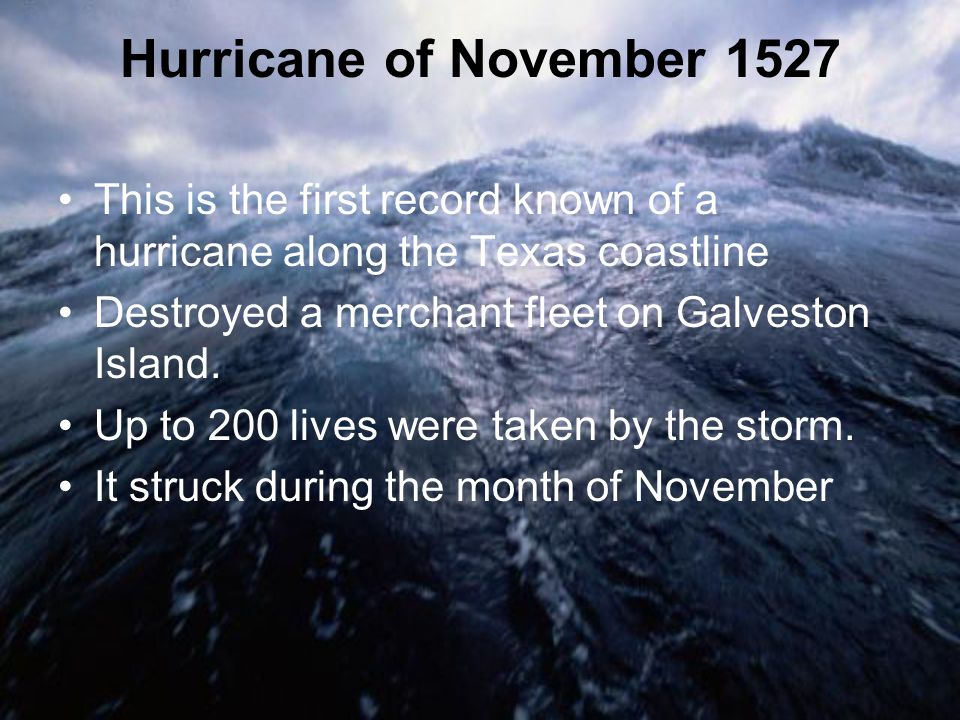 Hurricane of November 1527 This is the first record known of a hurricane along the Texas coastline.