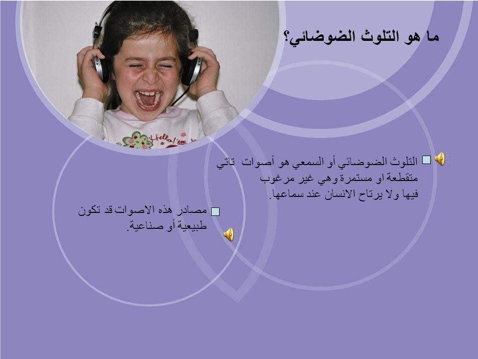 ما هو التلوث الضوضائي؟ التلوث الضوضائي أو السمعي هو أصوات تاتي متقطعة او مستمرة وهي غير مرغوب. فيها ولا يرتاح الانسان عند سماعها.