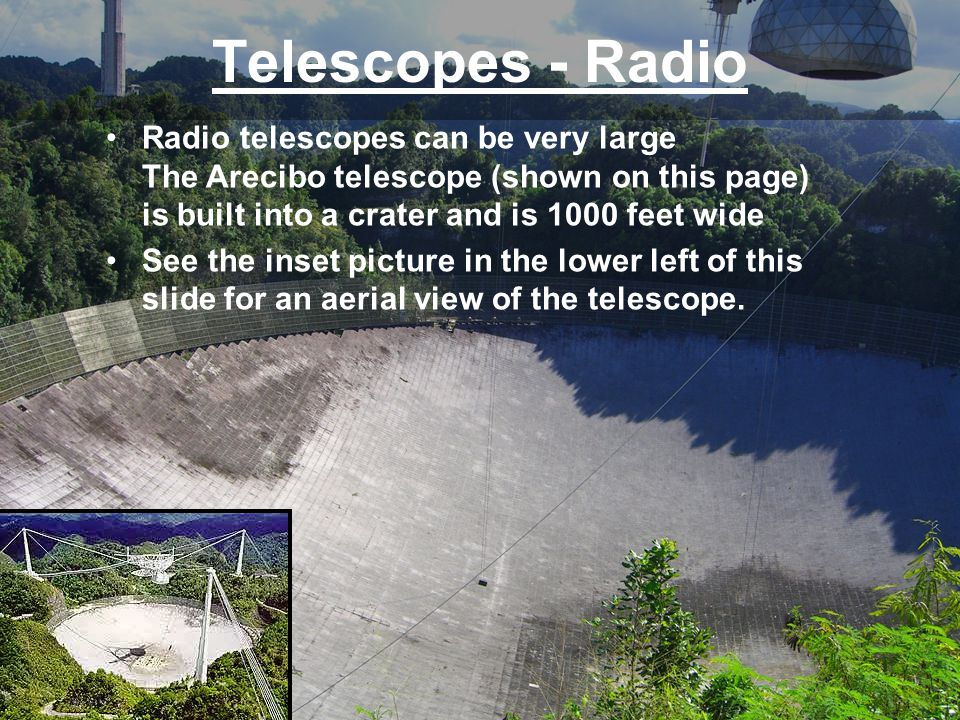Telescopes - Radio Radio telescopes can be very large The Arecibo telescope (shown on this page) is built into a crater and is 1000 feet wide.