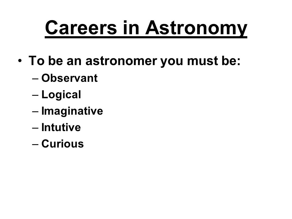 Careers in Astronomy To be an astronomer you must be: Observant