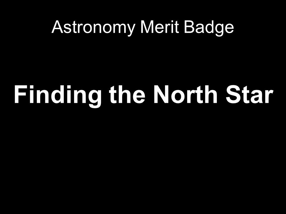 Astronomy Merit Badge Finding the North Star