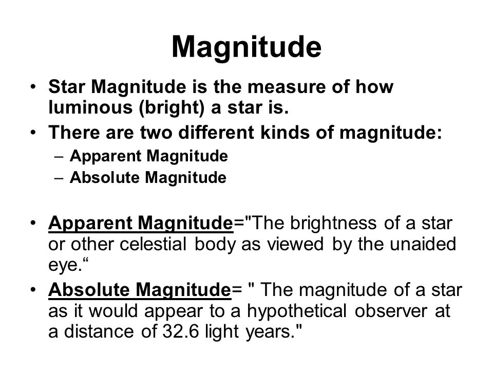 Magnitude Star Magnitude is the measure of how luminous (bright) a star is. There are two different kinds of magnitude: