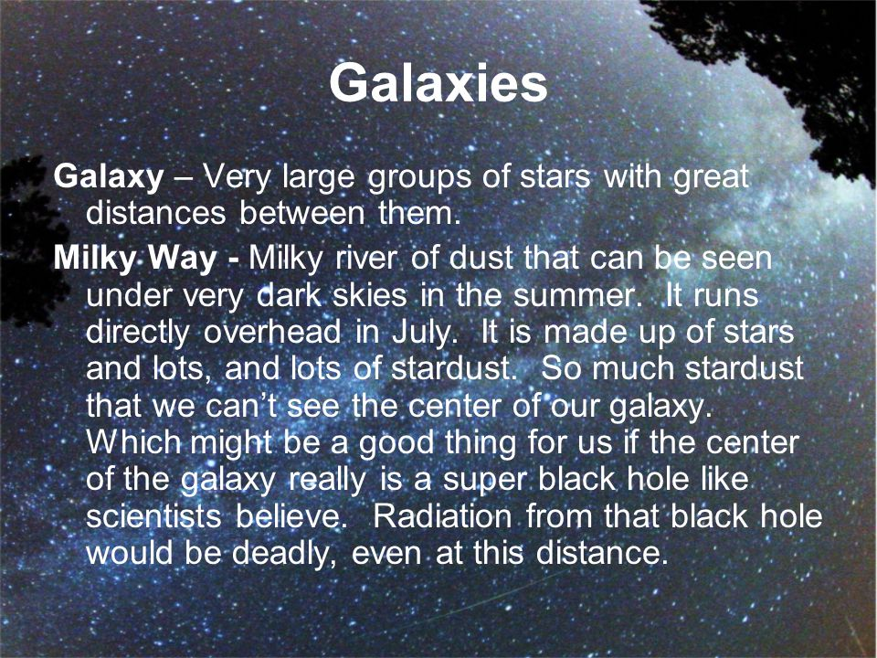 Galaxies Galaxy – Very large groups of stars with great distances between them.