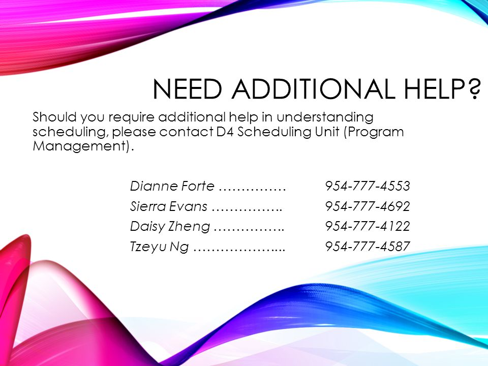 NEED ADDITIONAL HELP Should you require additional help in understanding scheduling, please contact D4 Scheduling Unit (Program Management).
