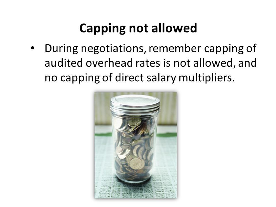Capping not allowed During negotiations, remember capping of audited overhead rates is not allowed, and no capping of direct salary multipliers.