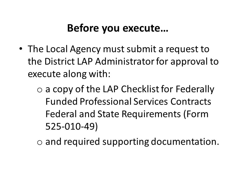Before you execute… The Local Agency must submit a request to the District LAP Administrator for approval to execute along with: