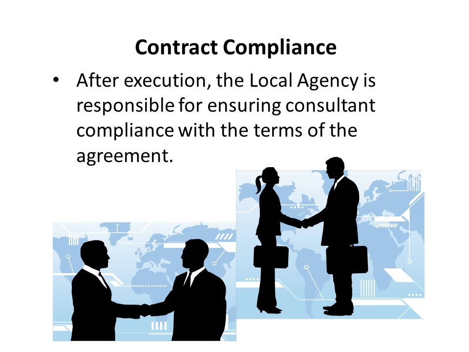 Contract Compliance After execution, the Local Agency is responsible for ensuring consultant compliance with the terms of the agreement.