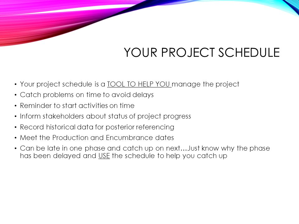 Your project schedule Your project schedule is a TOOL TO HELP YOU manage the project. Catch problems on time to avoid delays.