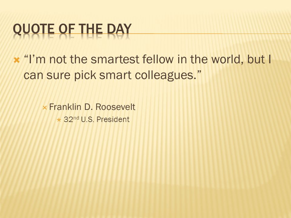 Quote of the Day I'm not the smartest fellow in the world, but I can sure pick smart colleagues. Franklin D. Roosevelt.