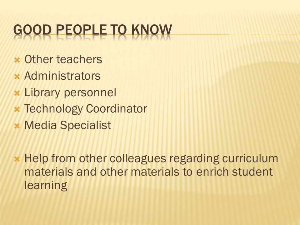 Good People to Know Other teachers Administrators Library personnel