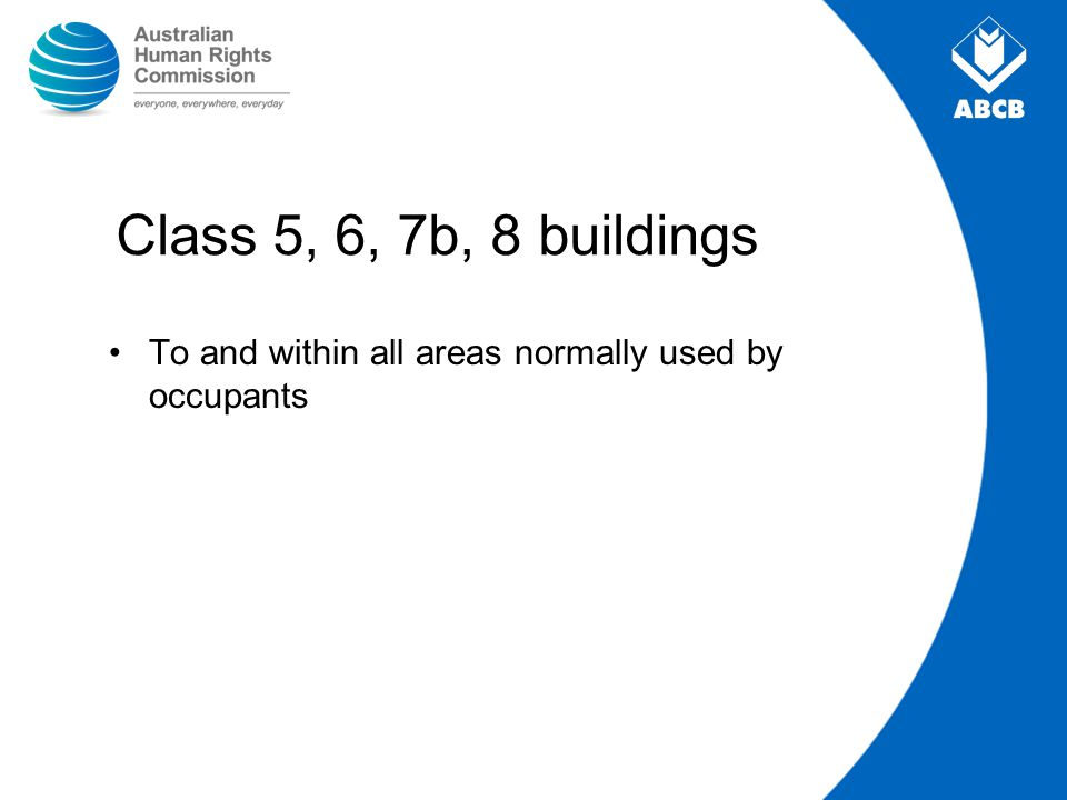 Class 5, 6, 7b, 8 buildings To and within all areas normally used by occupants 15