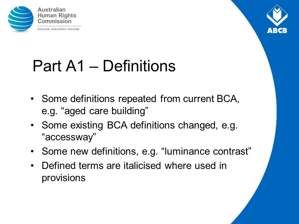 Part A1 – Definitions Some definitions repeated from current BCA, e.g. aged care building Some existing BCA definitions changed, e.g. accessway