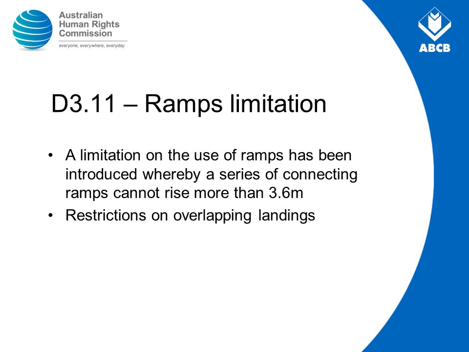D3.11 – Ramps limitation A limitation on the use of ramps has been introduced whereby a series of connecting ramps cannot rise more than 3.6m.