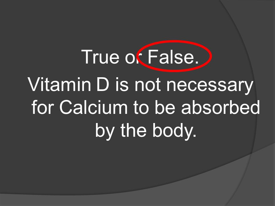 True or False. Vitamin D is not necessary for Calcium to be absorbed by the body.