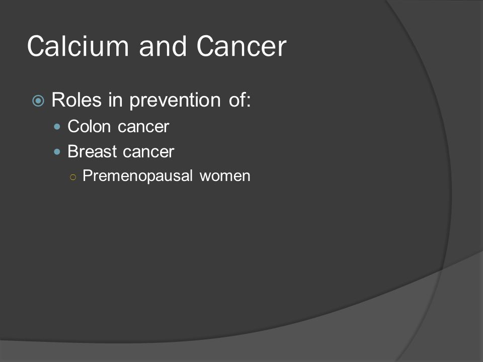 Calcium and Cancer Roles in prevention of: Colon cancer Breast cancer
