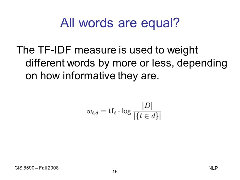 All words are equal The TF-IDF measure is used to weight different words by more or less, depending on how informative they are.
