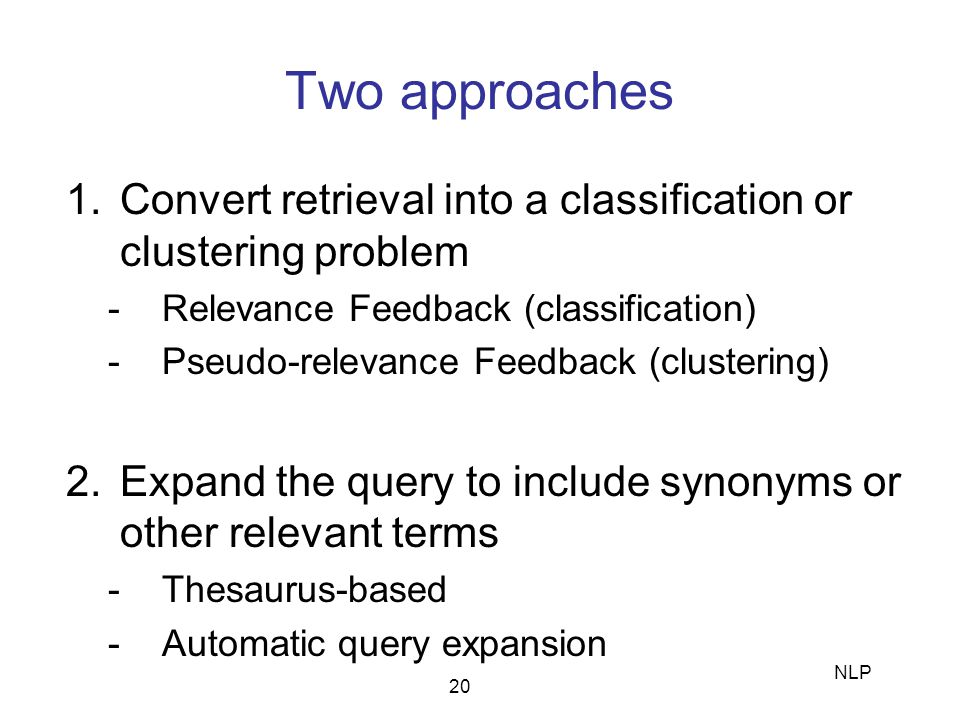 Two approaches Convert retrieval into a classification or clustering problem. Relevance Feedback (classification)