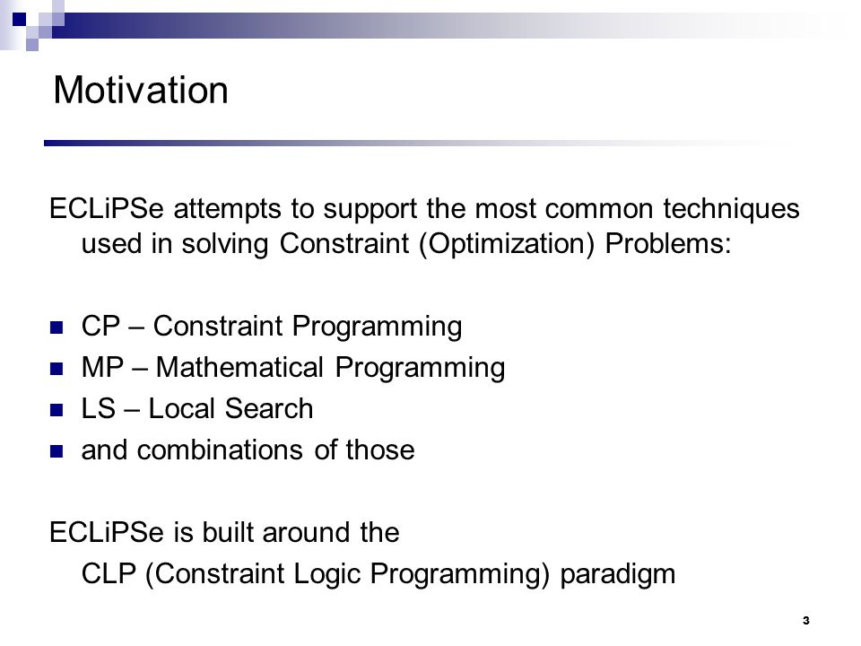 Motivation ECLiPSe attempts to support the most common techniques used in solving Constraint (Optimization) Problems: