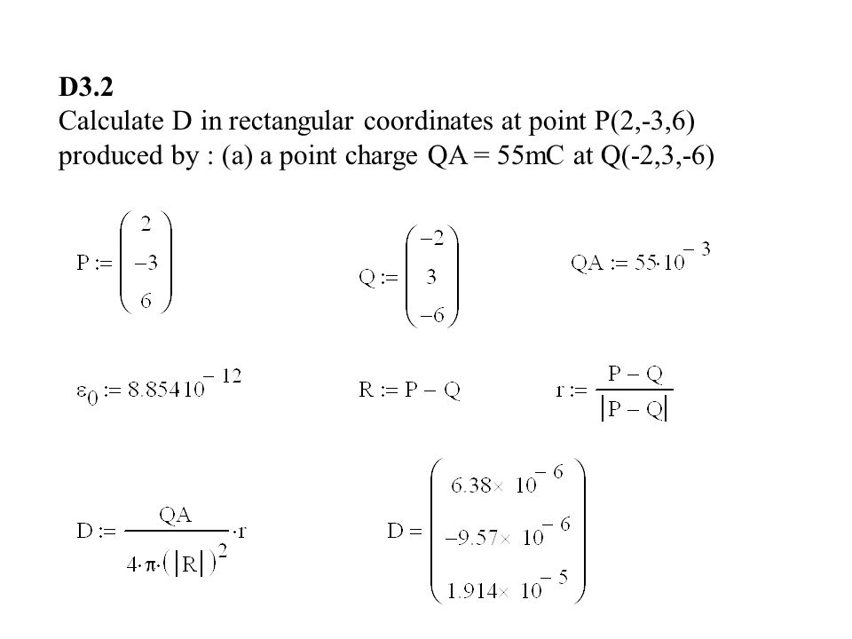 D3.2 Calculate D in rectangular coordinates at point P(2,-3,6) produced by : (a) a point charge QA = 55mC at Q(-2,3,-6)