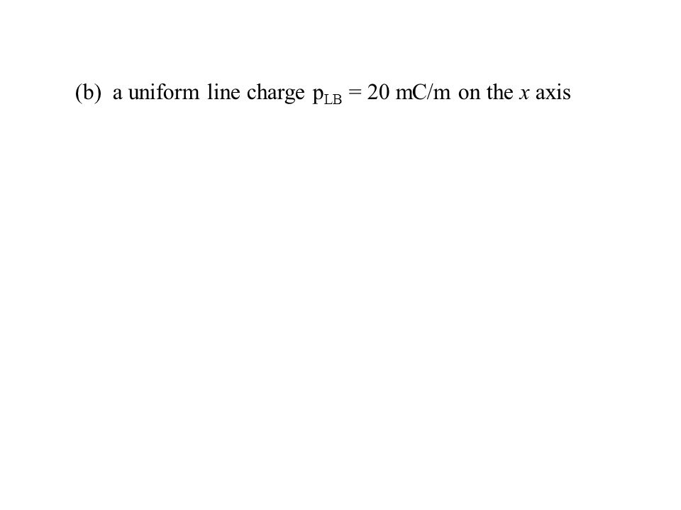 (b) a uniform line charge pLB = 20 mC/m on the x axis