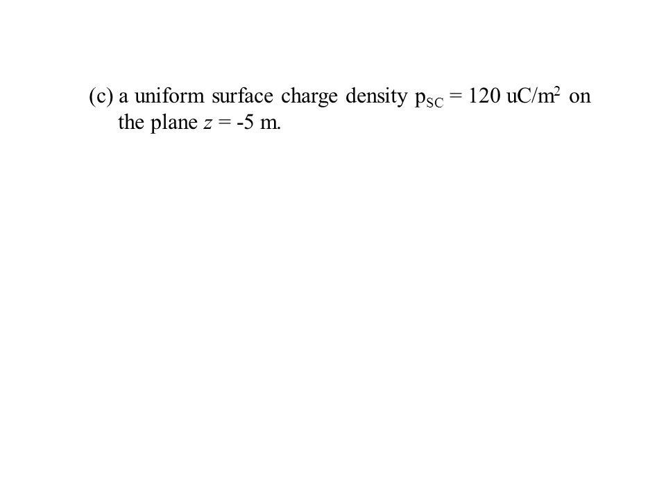 (c) a uniform surface charge density pSC = 120 uC/m2 on the plane z = -5 m.