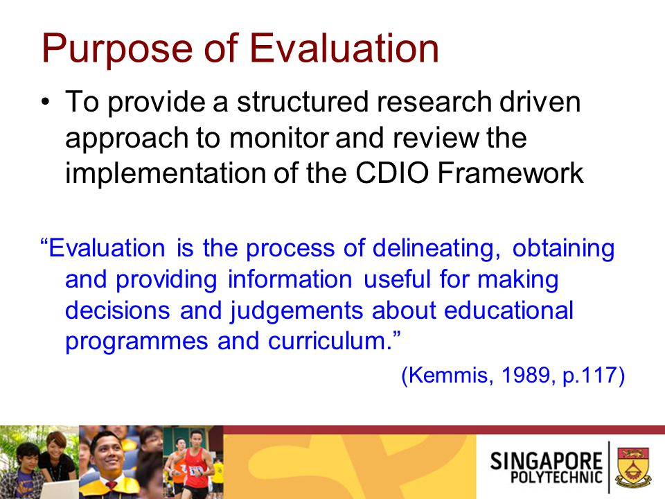 Purpose of Evaluation To provide a structured research driven approach to monitor and review the implementation of the CDIO Framework.