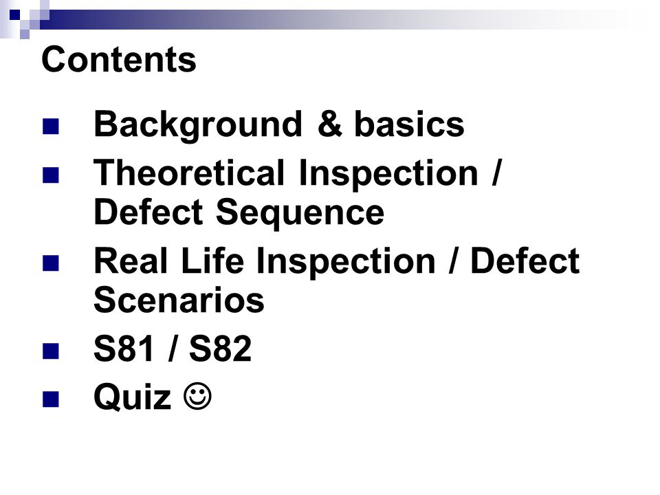 Contents Background & basics. Theoretical Inspection / Defect Sequence. Real Life Inspection / Defect Scenarios.