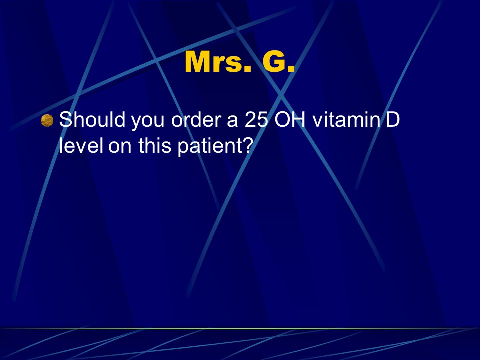 Mrs. G. Should you order a 25 OH vitamin D level on this patient