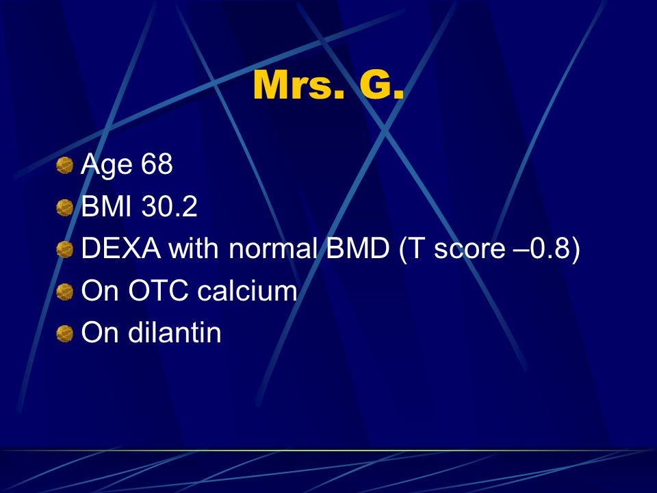 Mrs. G. Age 68 BMI 30.2 DEXA with normal BMD (T score –0.8)