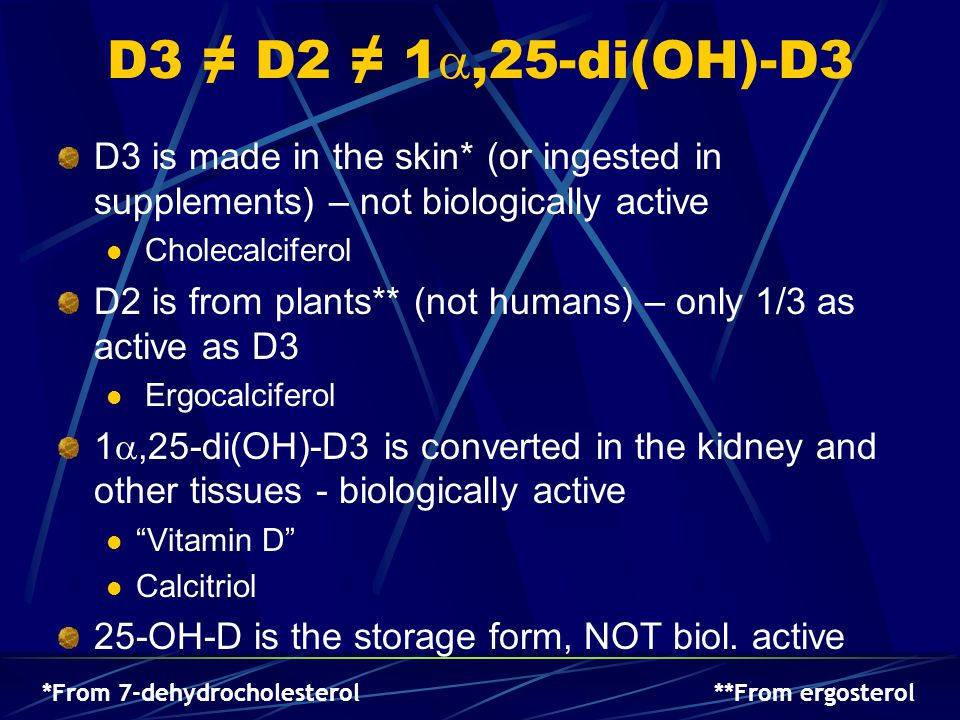 D3 ≠ D2 ≠ 1,25-di(OH)-D3 D3 is made in the skin* (or ingested in supplements) – not biologically active.