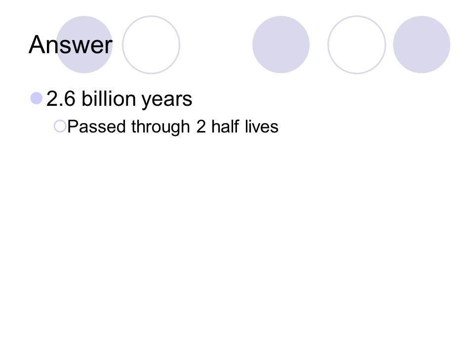 Answer 2.6 billion years Passed through 2 half lives