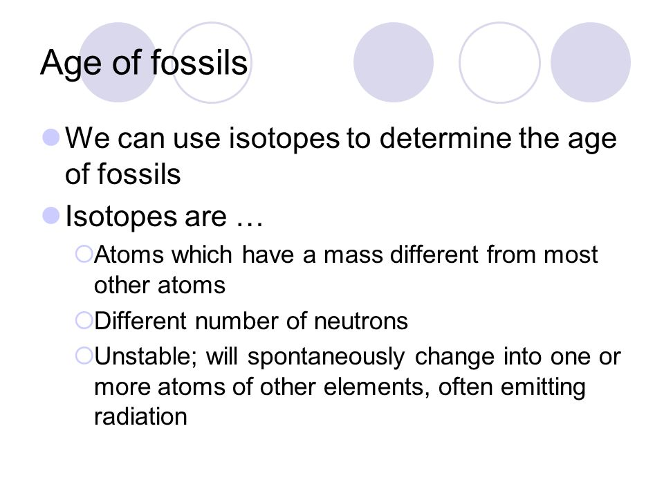 Age of fossils We can use isotopes to determine the age of fossils