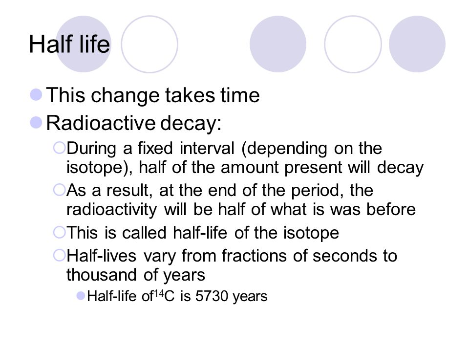 Half life This change takes time Radioactive decay: