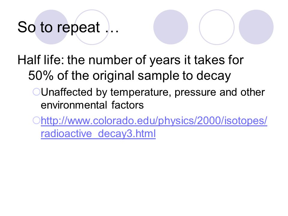 So to repeat … Half life: the number of years it takes for 50% of the original sample to decay.