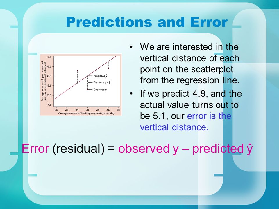 Predictions and Error Error (residual) = observed y – predicted ŷ