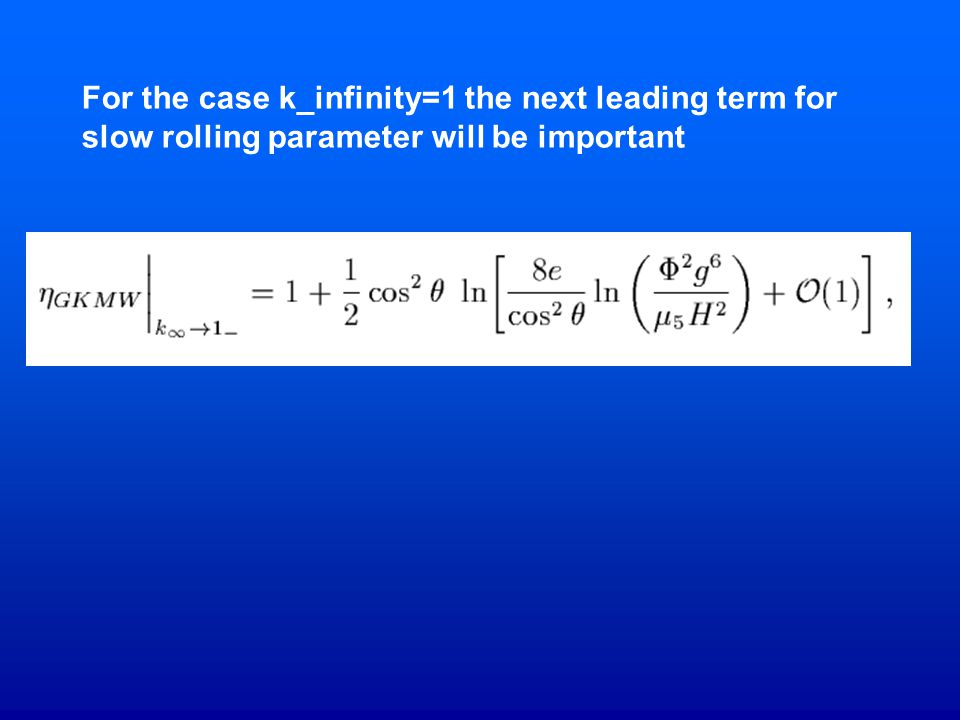 For the case k_infinity=1 the next leading term for slow rolling parameter will be important