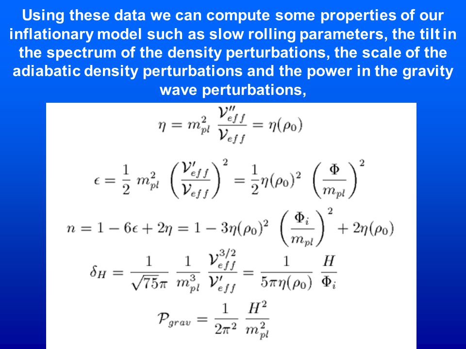 Using these data we can compute some properties of our inflationary model such as slow rolling parameters, the tilt in the spectrum of the density perturbations, the scale of the adiabatic density perturbations and the power in the gravity wave perturbations,