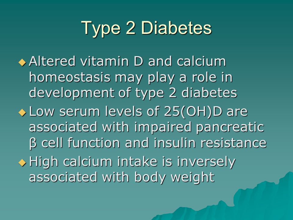 Type 2 Diabetes Altered vitamin D and calcium homeostasis may play a role in development of type 2 diabetes.