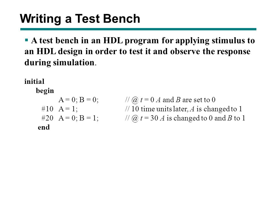 Writing a Test Bench A test bench in an HDL program for applying stimulus to. an HDL design in order to test it and observe the response.