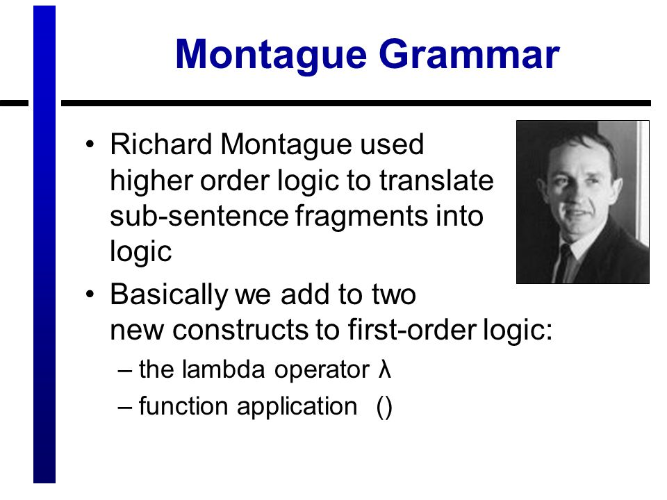 Montague Grammar Richard Montague used higher order logic to translate sub-sentence fragments into logic.