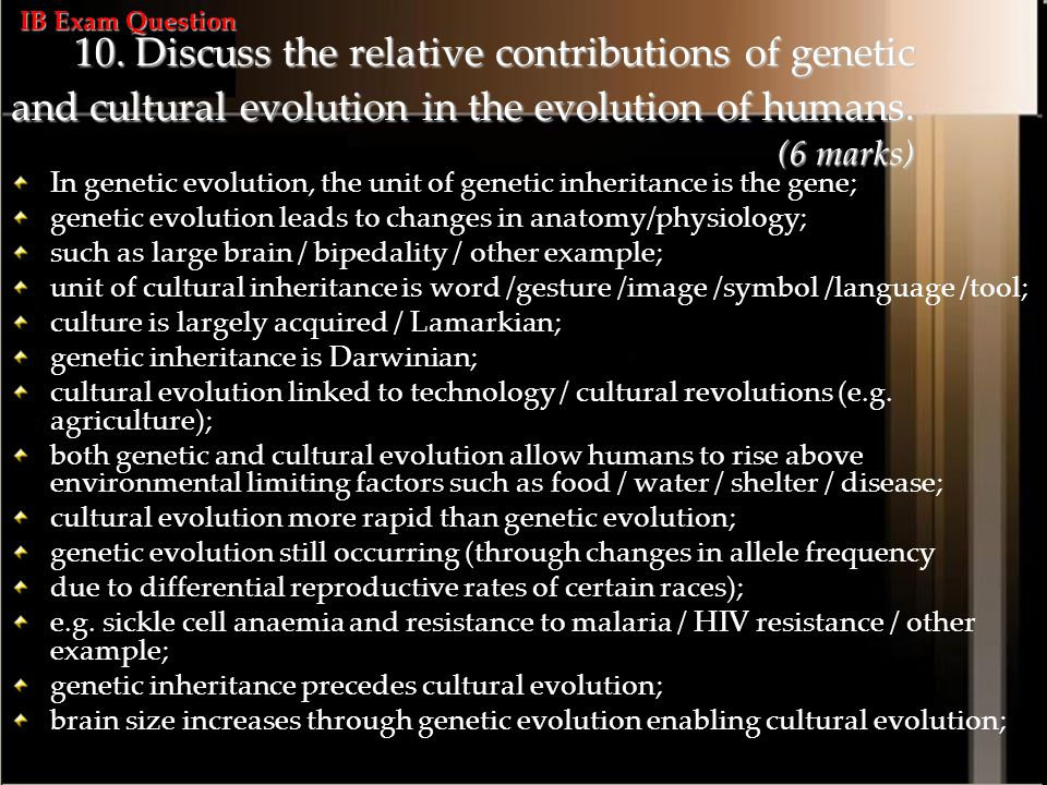 IB Exam Question 10. Discuss the relative contributions of genetic and cultural evolution in the evolution of humans. (6 marks)