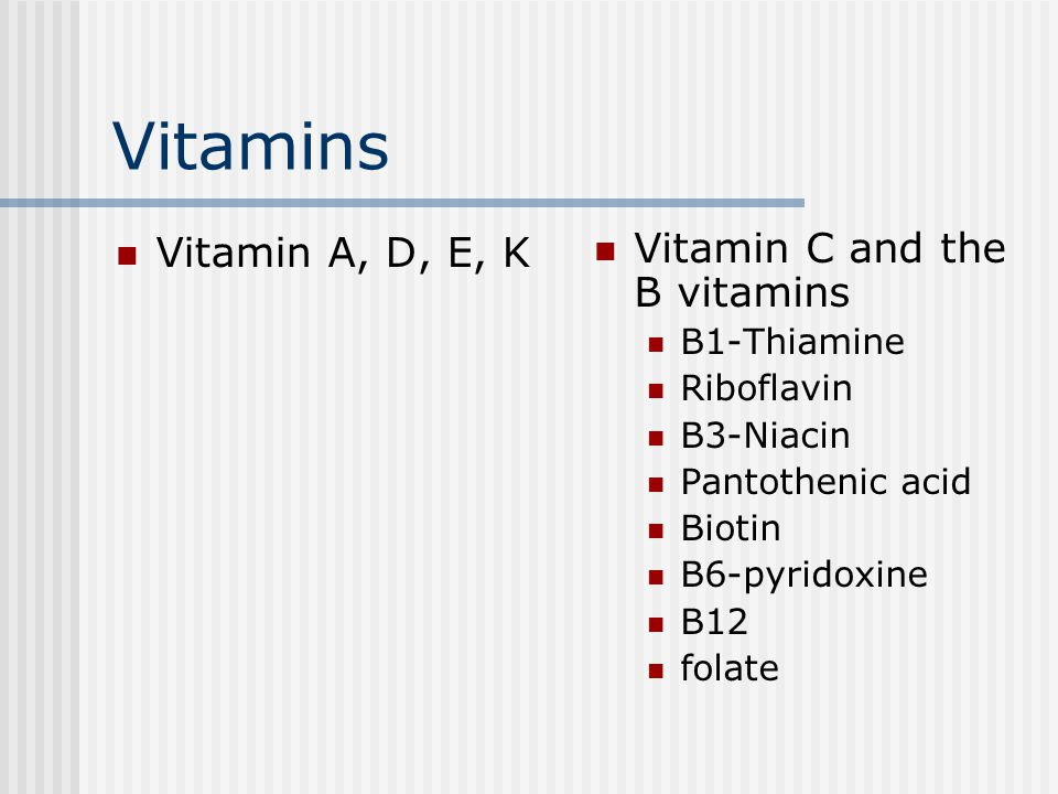Vitamins Vitamin A, D, E, K Vitamin C and the B vitamins B1-Thiamine