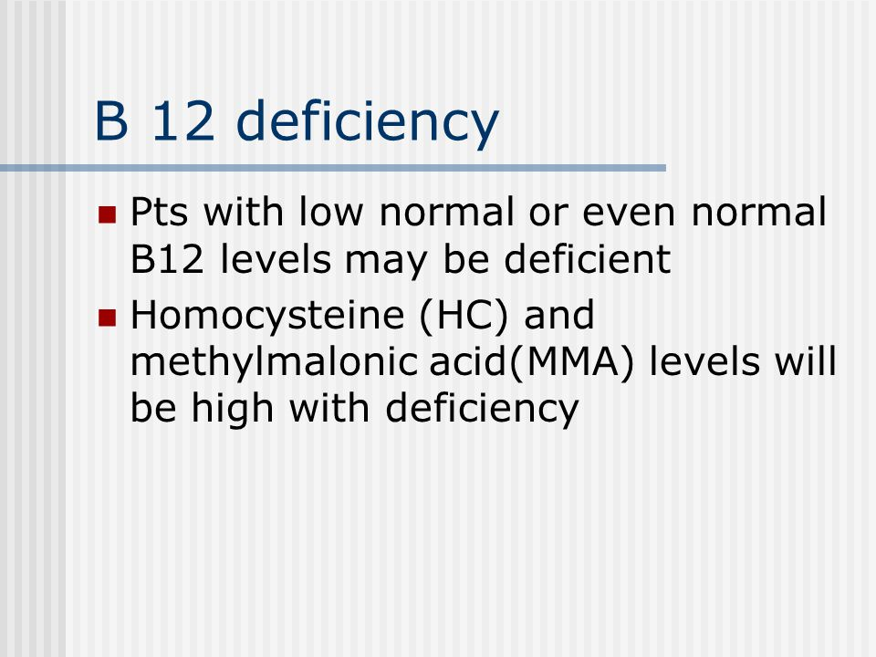 B 12 deficiency Pts with low normal or even normal B12 levels may be deficient.