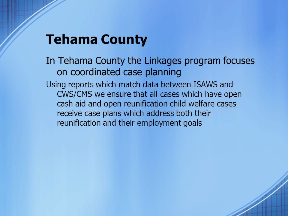Tehama County In Tehama County the Linkages program focuses on coordinated case planning.