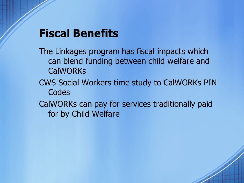 Fiscal Benefits The Linkages program has fiscal impacts which can blend funding between child welfare and CalWORKs.